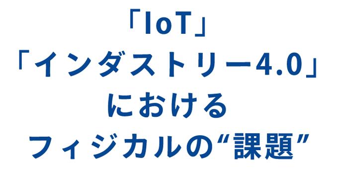 「IoT」「インダストリー4.0」におけるフィジカルの課題